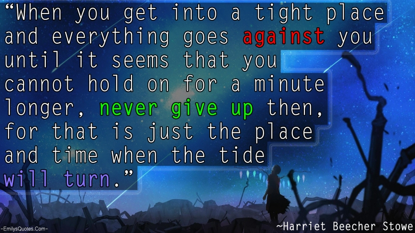 EmilysQuotes.Com-against-you-never-give-up-time-struggle-pain-change-inspirational-encouraging-Harriet-Beecher-Stowe